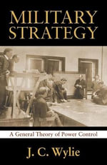 Military Strategy : A General Theory of Power Control - Rear Adm J C Usn Wylie