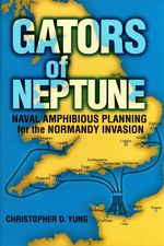 Gators of Neptune : Naval Amphibious Planning for the Normandy Invasion - Christopher D. Yung