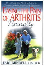 Easing the Pain of Arthritis Naturally : Everything You Need to Know to Combat Arthritis Safely and Effectively - Earl Mindell
