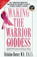 Waking the Warrior Goddess : Harnessing the Power of Nature and Natural Medicines to Achieve Extraordinary Health - Christine Horner