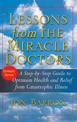 Lessons from the Miracle Doctors : A Step-by-Step Guide to Optimum Health and Relief from Catastrophic Illness - Jon Barron