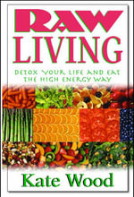 Raw Living : Detox Your Life and Eat the High Energy Way - Kate Wood