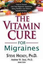 The Vitamin Cure for Migraines : How to Prevent and Treat Migraine Headaches Using Nutrition and Vitamin Supplementation - Steve Hickey