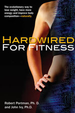 Hardwired for Fitness : The Evolutionary Way to Lose Weight, Have More Energy and Improve Body Composition - Naturally - John Ivy