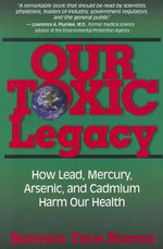 Our Toxic Legacy : How Lead, Mercury, Arsenic, and Cadmium Harm Our Health - Beatrice Trum Hunter