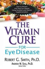 Vitamin Cure For Eye Disease : How to Prevent and Treat Eye Disease Using Nutrition and Vitamin Supplementation - Roger G. Smith