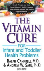 Vitamin Cure for Infant and Toddler Health Problems : How to Prevent and Treat Young Children's Health Problems Using Nutrition and Vitamin Supplementation - Ralph Campbell