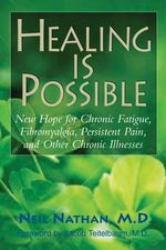 Healing is Possible : New Hope for Chronic Fatigue, Fibromyalgia, Persistent Pain, and Other Chronic Illnesses - Neil Nathan