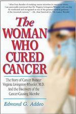 Woman Who Cured Cancer : The Story of Cancer Pioneer Virginia Livingston-Wheeler, M.D., and the Discovery of the Cancer-Causing Microbe - Edmond G. Addeo