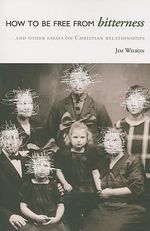 How to Be Free from Bitterness : And Other Essays on Christian Relationships - Jim Wilson