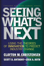 Seeing What's Next : Using the Theories of Innovation to Predict Industry Change - Clayton M. Christensen