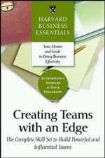 Creating Teams with an Edge : The Complete Skill Set to Build Powerful and Influential Teams - Harvard Business School