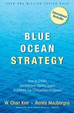 Blue Ocean Strategy : How to Create Uncontested Market Space and Make the Competition Irrelevant - Kim W. Chan