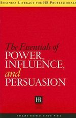 The Essentials of Power, Influence, and Persuasion : Business Literacy for HR Professionals Ser. - Harvard Business School Press