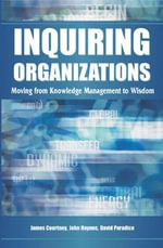 Inquiring Organizations : Moving from Knowledge Management to Wisdom - James Courtney