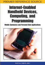 Internet-enabled Handheld Devices, Computing, and Programming : Mobile Commerce and Personal Data Applications - Wen-Chen Hu
