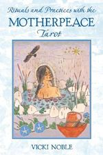 Rituals and Practices with the Motherpeace Tarot - Vicki Noble