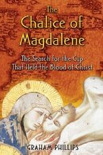 The Chalice of Magdalene : The Search for the Cup That Held the Blood of Christ - Graham Phillips
