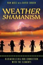 Weather Shamanism : Harmonizing Our Connection with the Elements - Nan Moss