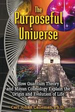 The Purposeful Universe : How Quantum Theory and Mayan Cosmology Explain the Origin and Evolution of Life - Carl Johan Calleman