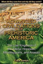 Advanced Civilizations of Prehistoric America : The Lost Kingdoms of the Adena, Hopewell, Mississippians, and Anasazi - Frank Joseph