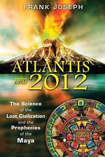 Atlantis and 2012 : The Science of the Lost Civilization and the Prophecies of the Maya - Joseph Frank
