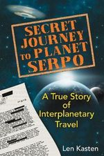 Secret Journey to Planet Serpo : A True Story of Interplanetary Travel - Len Kasten