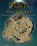 African Temples of the Anunnaki : The Lost Technologies of the Gold Mines of Enki - Michael Tellinger