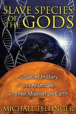 Slave Species of the Gods : The Secret History of the Anunnaki and Their Mission on Earth - Michael Tellinger