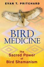Bird Medicine : The Sacred Power of Bird Shamanism - Evan T. Pritchard