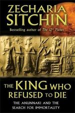 King Who Refused to Die : The Anunnaki and the Search for Immortality - Zecharia Sitchin