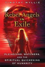Rebel Angels in Exile : Pleiadians, Watchers, and the Spiritual Quickening of Humanity - Timothy Wyllie