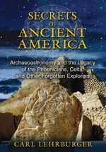 The Secrets of Ancient America : Archaeoastronomy and the Legacy of the Phoenicians, Celts, and Other Forgotten Explorers - Carl Lehrburger