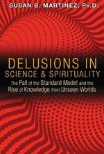 Delusions in Science and Spirituality : The Fall of the Standard Model and the Rise of Knowledge from Unseen Worlds - Susan B. Martinez