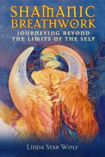 Shamanic Breathwork : Journeying beyond the Limits of the Self - Linda Star Wolf