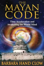 The Mayan Code : Time Acceleration and Awakening the World Mind - Barbara Hand Clow