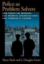 Police as Problem Solvers : How Frontline Workers Can Promote Organizational and Community Change - Hans Toch