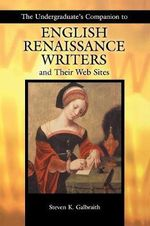 The Undergraduates Companion to English Renaissance Writers and Their Web Sites : The Essential Guide - Steven Kenneth Galbraith
