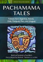 Pachamama Tales : Folklore from Argentina, Bolivia, Chile, Paraguay, Peru, and Uruguay - Paula Martin
