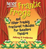 More Frantic Frogs : And Other Frankly Fractured Folktales for Readers Theatre - Anthony D. Fredericks