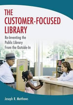 The Customer-Focused Library : Re-Inventing the Public Library from the Outside-in - Joseph R. Matthews