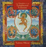 The Mandala of the Enlightened Feminine : Awaken the Wisdom of the Five Dakinis - Tsultrim Allione