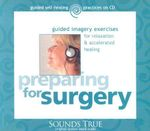 Preparing for Surgery : Guided Imagery Exercises for Relaxation and Accelerated Healing - Martin Rossman