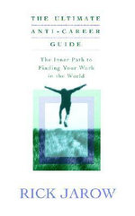 The Ultimate Anti-Career Guide : The Inner Path to Finding Your Work in the World - Rick Jarow