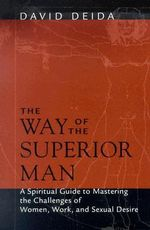 The Way of the Superior Man : A Spiritual Guide to Mastering the Challenges of Women, Work, and Sexual Desire - David Deida