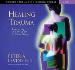 Healing Trauma : Restoring The Wisdom Of Your Body - Peter A Levine, PH.D.