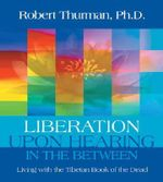 Liberation Upon Hearing in the Between : Living with the Tibetan Book of the Dead - Robert Thurman