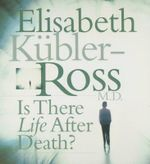Is There Life After Death - Elisabeth Kubler-Ross