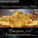 Theatre of the Imagination : volume 1 - Clarissa Pinkola Estes