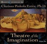 Theatre of the Imagination : Volume 2 - Clarissa Pinkola Estes